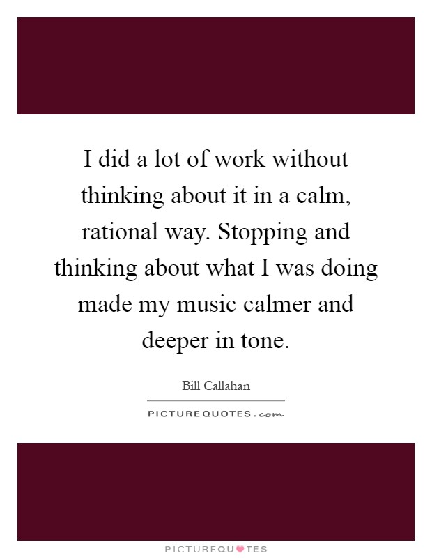 I did a lot of work without thinking about it in a calm, rational way. Stopping and thinking about what I was doing made my music calmer and deeper in tone Picture Quote #1