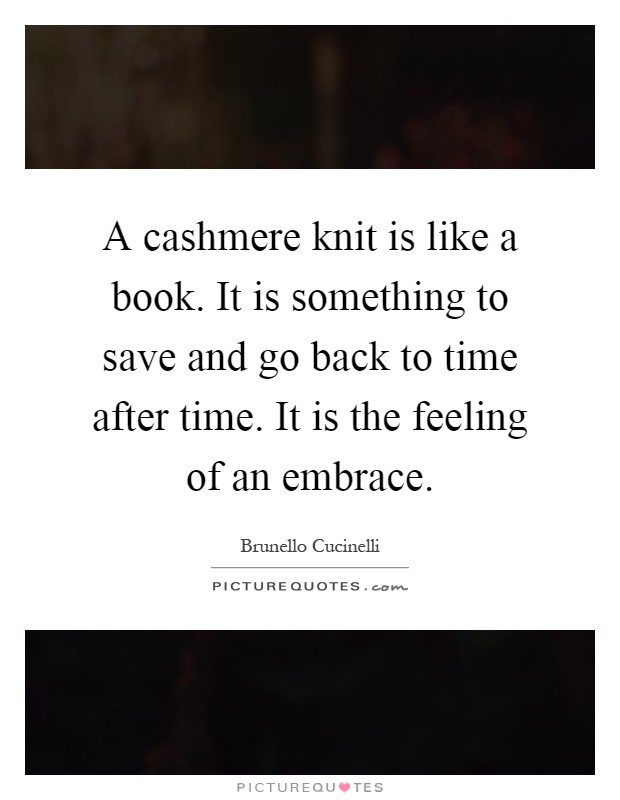 A cashmere knit is like a book. It is something to save and go back to time after time. It is the feeling of an embrace Picture Quote #1