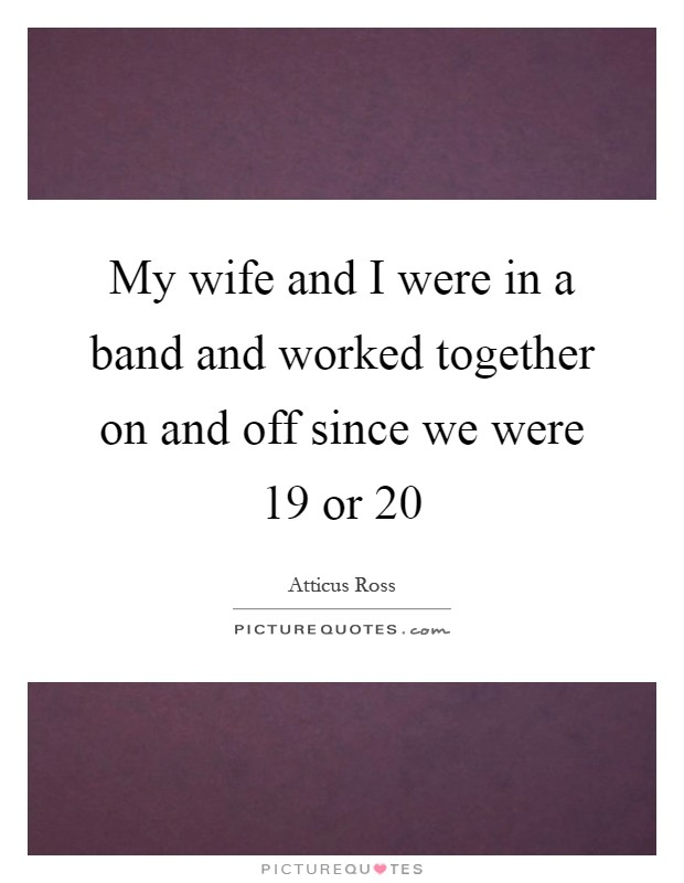 My wife and I were in a band and worked together on and off since we were 19 or 20 Picture Quote #1