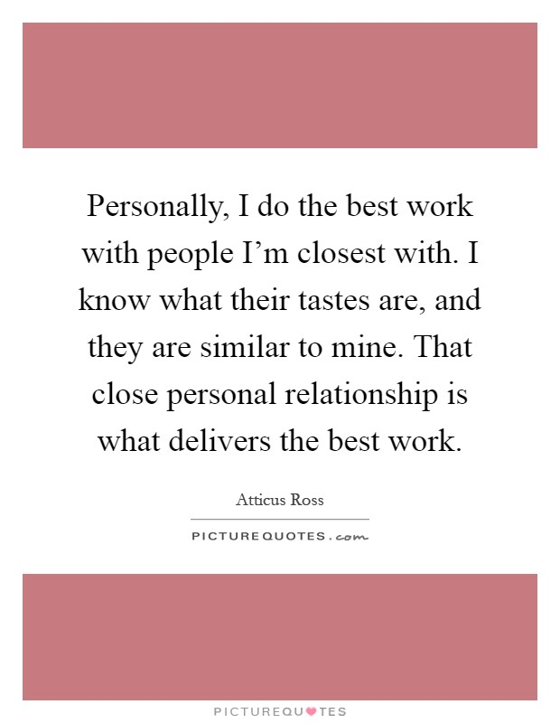 Personally, I do the best work with people I'm closest with. I know what their tastes are, and they are similar to mine. That close personal relationship is what delivers the best work Picture Quote #1