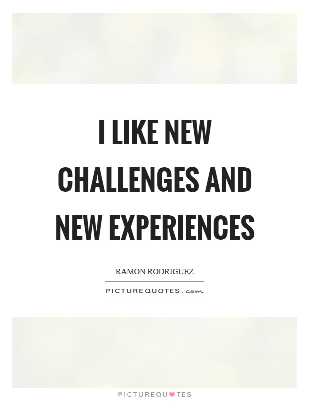 I like new challenges and new experiences Picture Quote #1