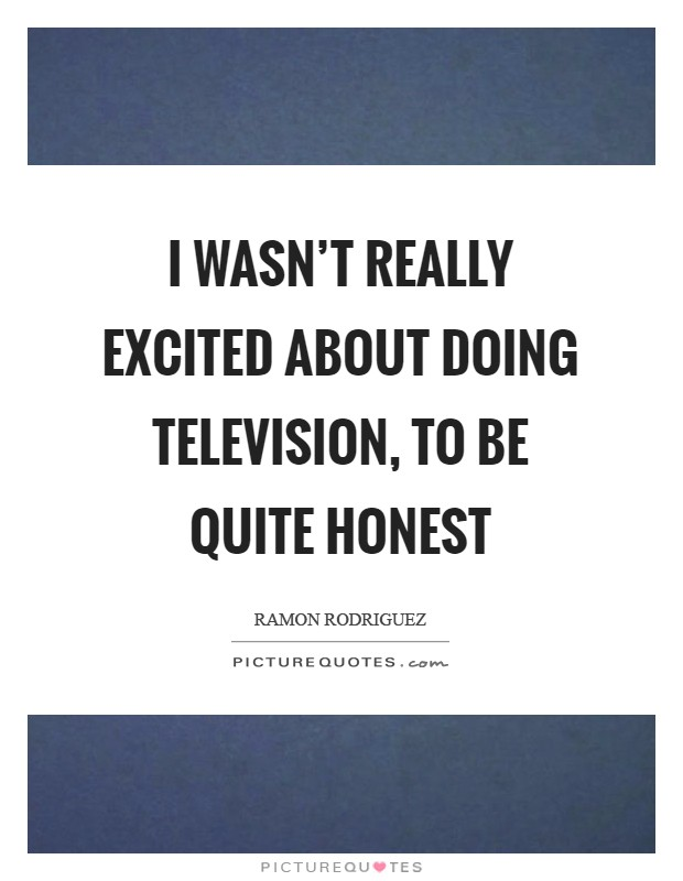 I wasn't really excited about doing television, to be quite honest Picture Quote #1