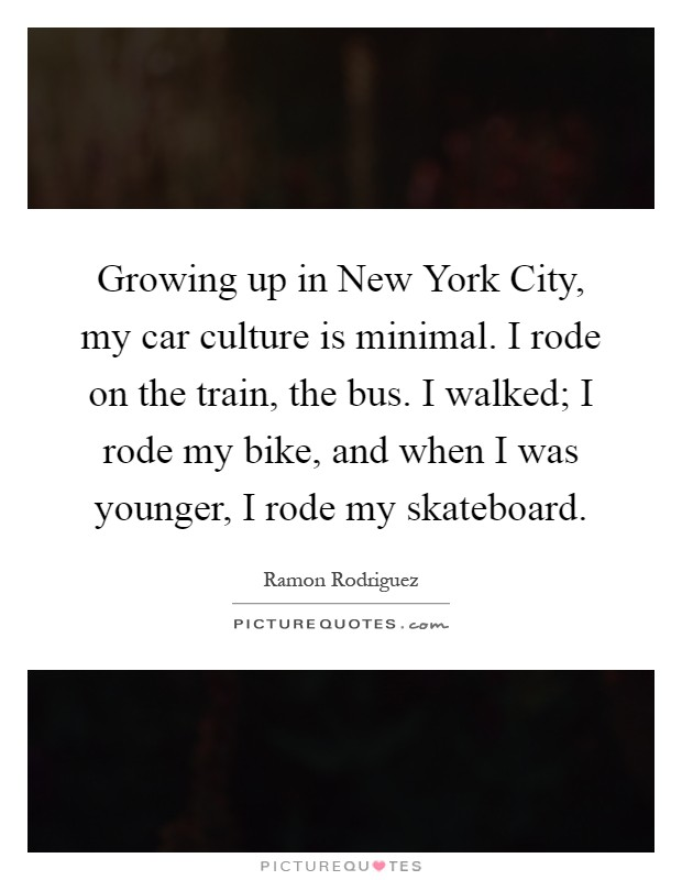 Growing up in New York City, my car culture is minimal. I rode on the train, the bus. I walked; I rode my bike, and when I was younger, I rode my skateboard Picture Quote #1
