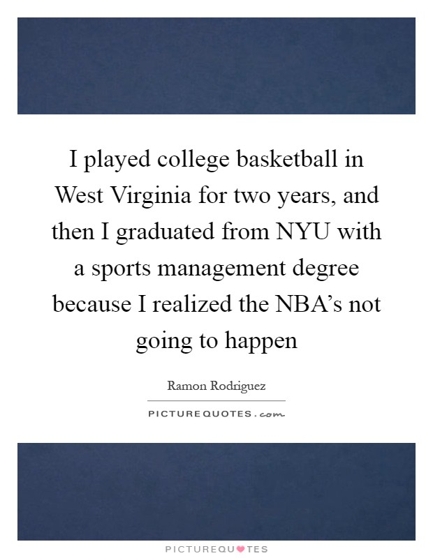 I played college basketball in West Virginia for two years, and then I graduated from NYU with a sports management degree because I realized the NBA's not going to happen Picture Quote #1