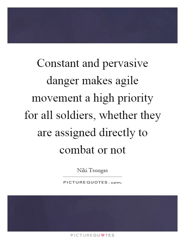 Constant and pervasive danger makes agile movement a high priority for all soldiers, whether they are assigned directly to combat or not Picture Quote #1