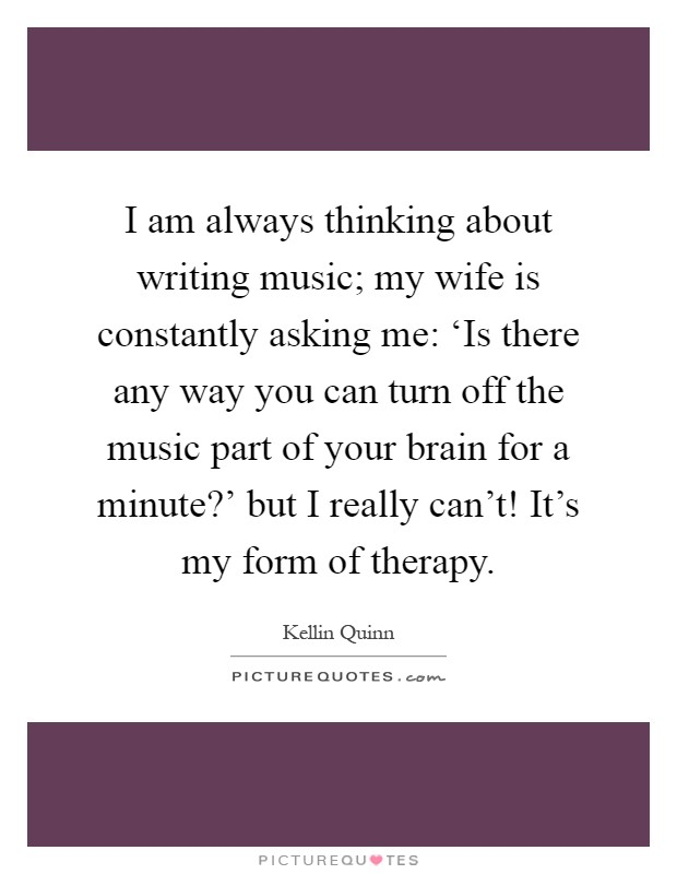 I am always thinking about writing music; my wife is constantly asking me: 'Is there any way you can turn off the music part of your brain for a minute?' but I really can't! It's my form of therapy Picture Quote #1
