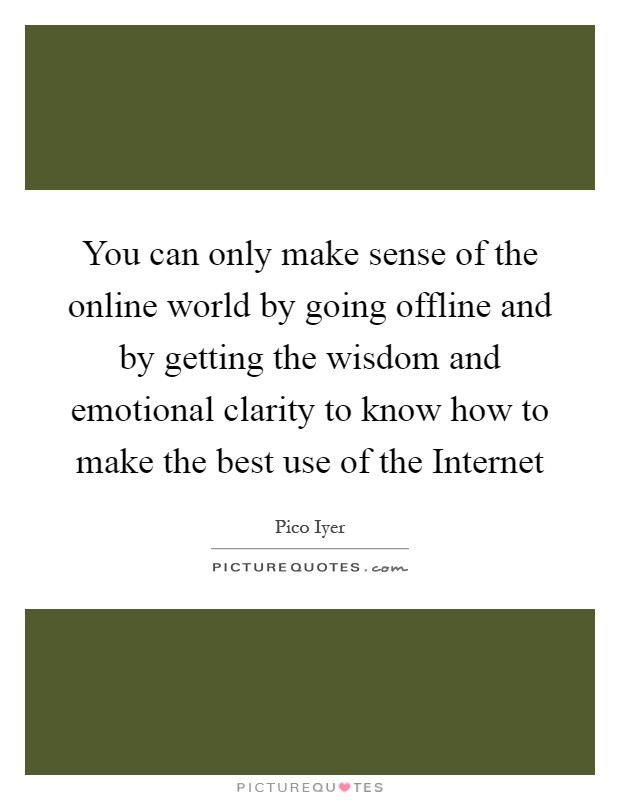 You can only make sense of the online world by going offline and by getting the wisdom and emotional clarity to know how to make the best use of the Internet Picture Quote #1