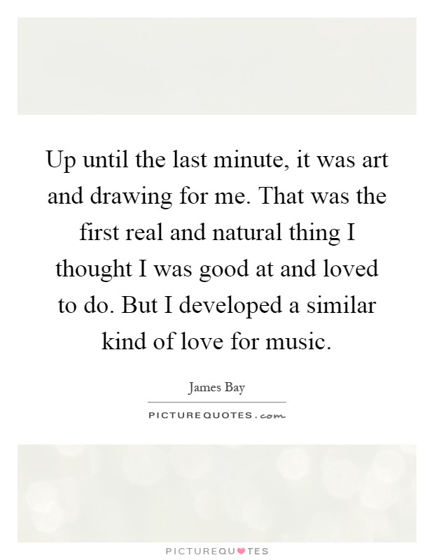 Up until the last minute, it was art and drawing for me. That was the first real and natural thing I thought I was good at and loved to do. But I developed a similar kind of love for music Picture Quote #1