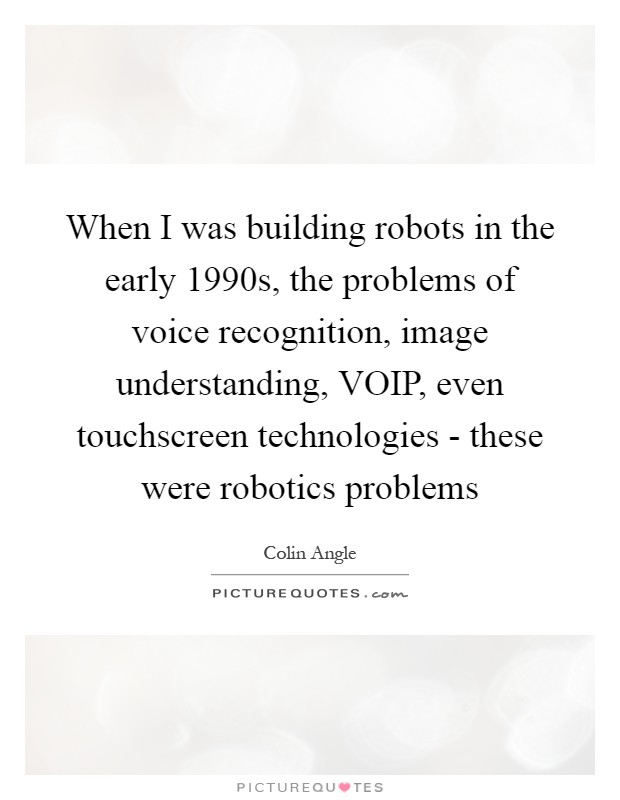 When I was building robots in the early 1990s, the problems of voice recognition, image understanding, VOIP, even touchscreen technologies - these were robotics problems Picture Quote #1