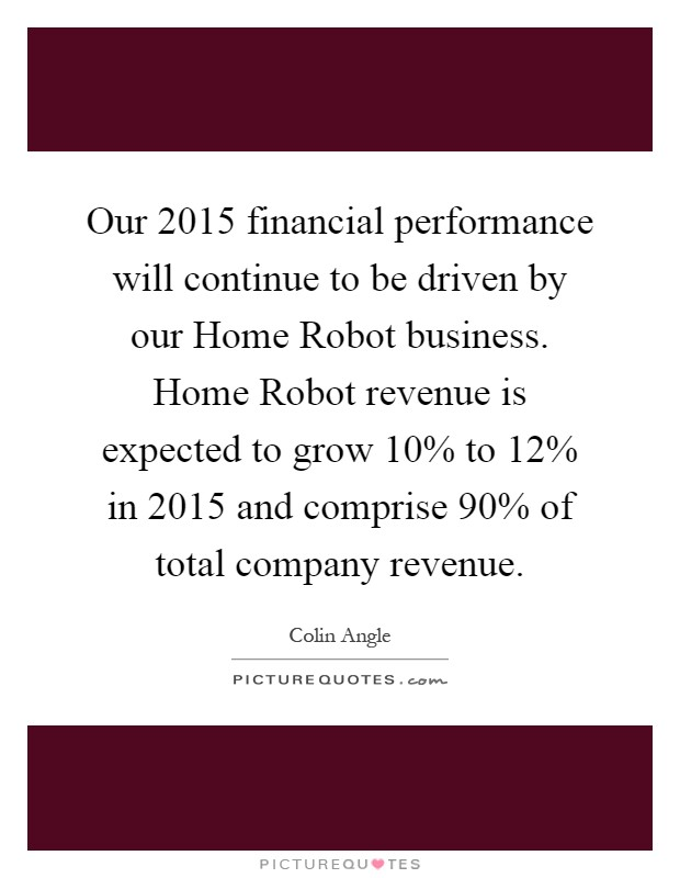 Our 2015 financial performance will continue to be driven by our Home Robot business. Home Robot revenue is expected to grow 10% to 12% in 2015 and comprise 90% of total company revenue Picture Quote #1