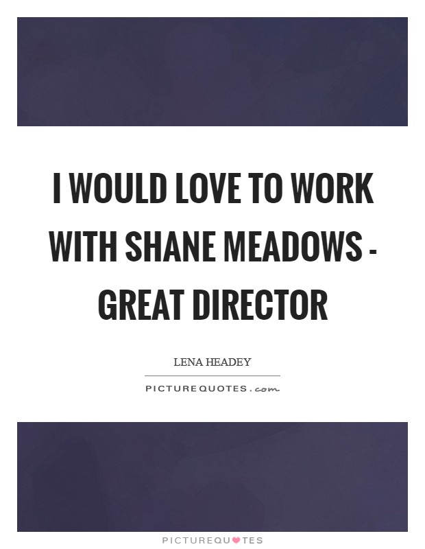 I would love to work with Shane Meadows - great director Picture Quote #1