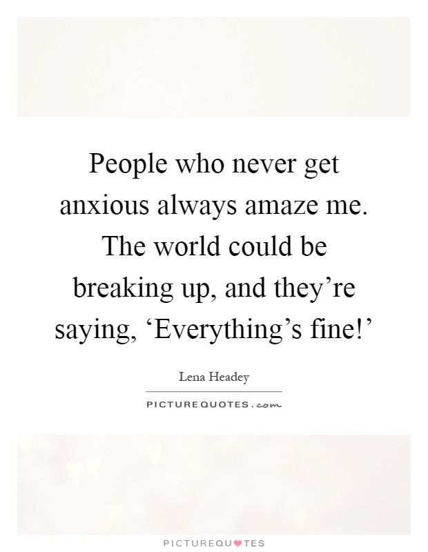 People who never get anxious always amaze me. The world could be breaking up, and they're saying, 'Everything's fine!' Picture Quote #1
