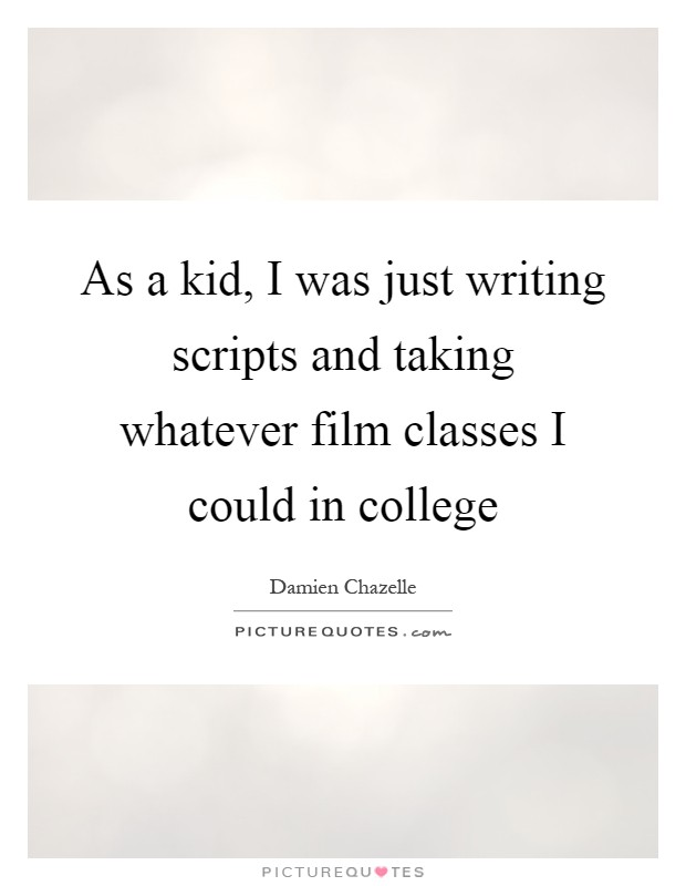 As a kid, I was just writing scripts and taking whatever film classes I could in college Picture Quote #1