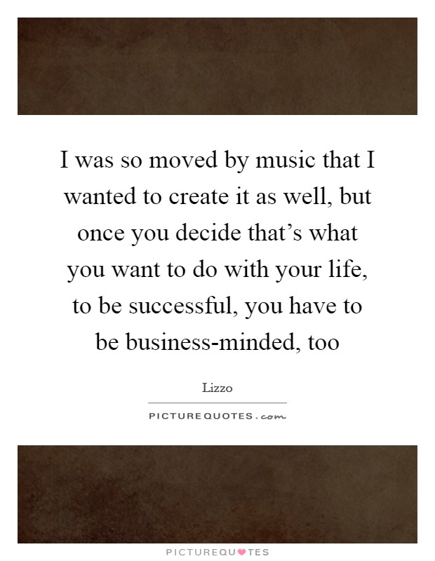 I was so moved by music that I wanted to create it as well, but once you decide that's what you want to do with your life, to be successful, you have to be business-minded, too Picture Quote #1