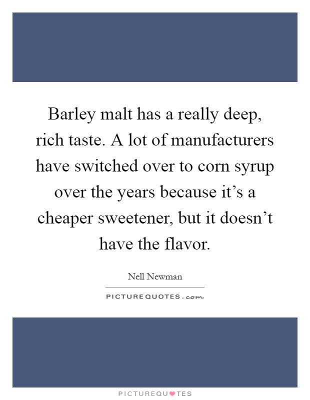 Barley malt has a really deep, rich taste. A lot of manufacturers have switched over to corn syrup over the years because it's a cheaper sweetener, but it doesn't have the flavor Picture Quote #1