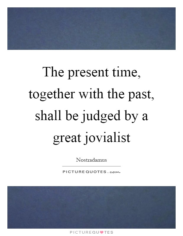 The present time, together with the past, shall be judged by a great jovialist Picture Quote #1