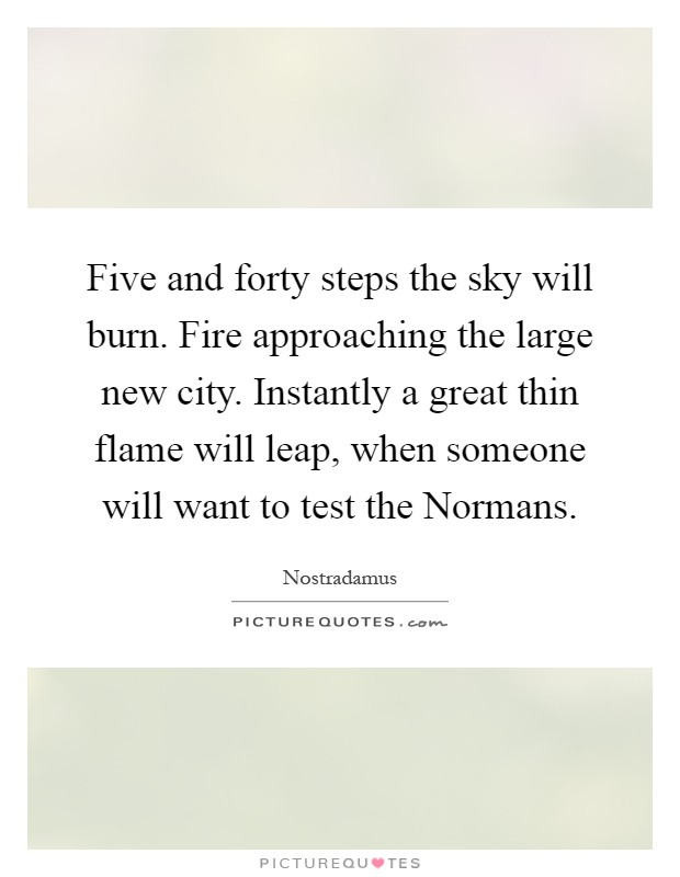Five and forty steps the sky will burn. Fire approaching the large new city. Instantly a great thin flame will leap, when someone will want to test the Normans Picture Quote #1