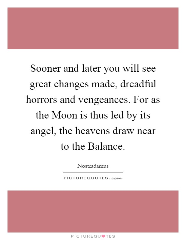 Sooner and later you will see great changes made, dreadful horrors and vengeances. For as the Moon is thus led by its angel, the heavens draw near to the Balance Picture Quote #1