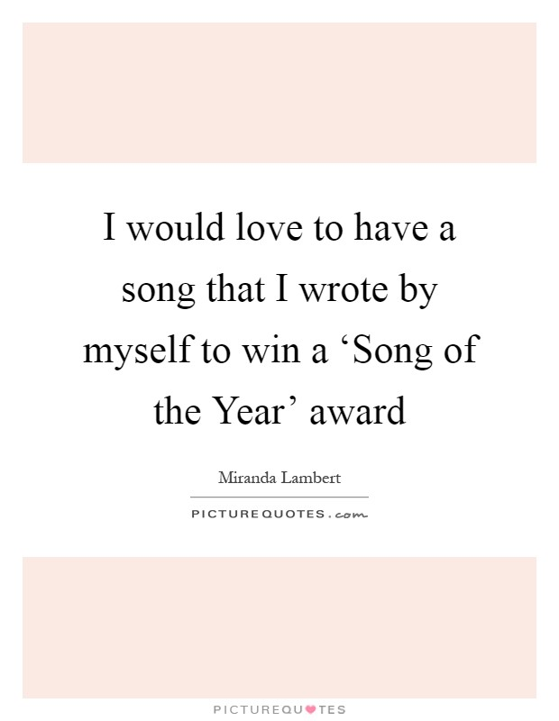 I would love to have a song that I wrote by myself to win a 'Song of the Year' award Picture Quote #1