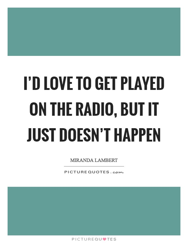 I'd love to get played on the radio, but it just doesn't happen Picture Quote #1