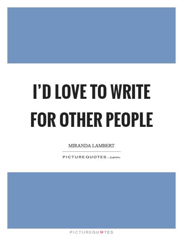 I'd love to write for other people Picture Quote #1