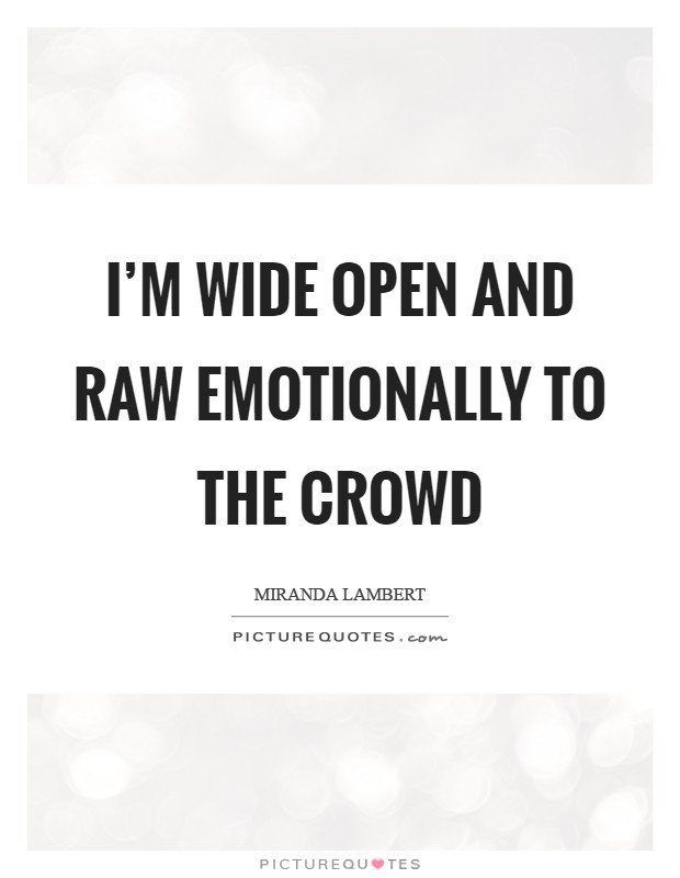 I'm wide open and raw emotionally to the crowd Picture Quote #1