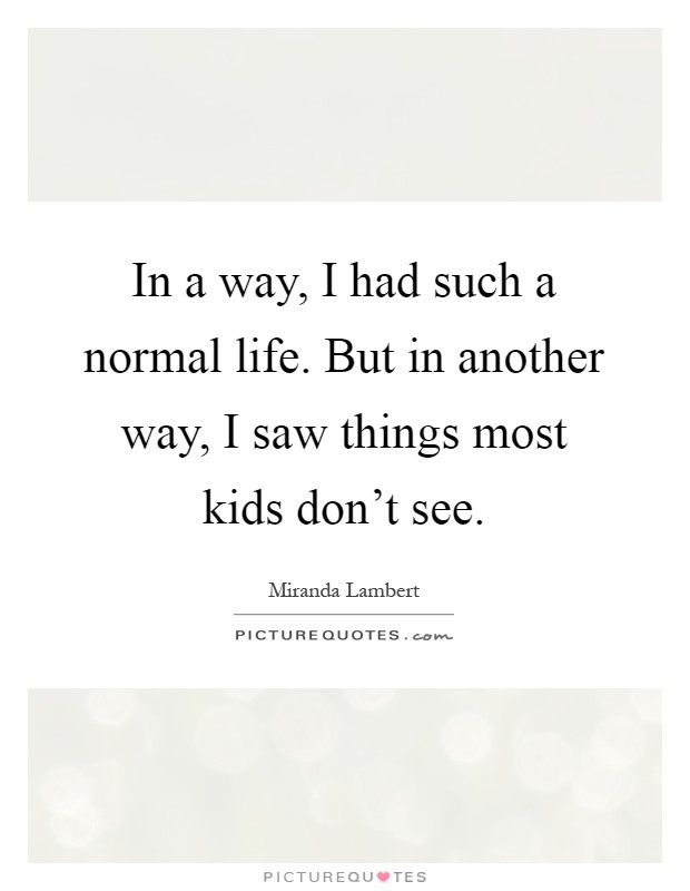In a way, I had such a normal life. But in another way, I saw things most kids don't see Picture Quote #1
