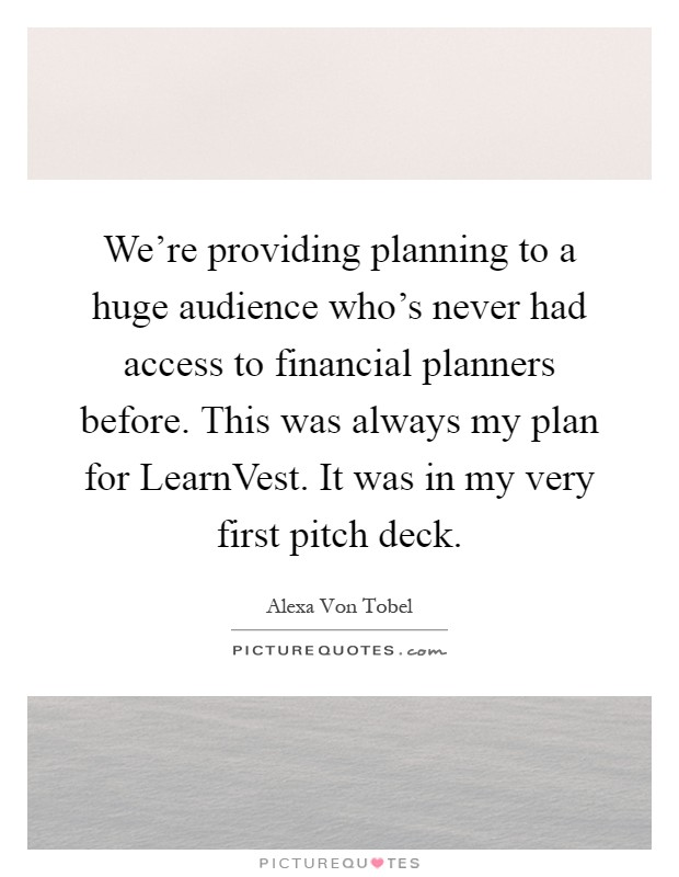 We're providing planning to a huge audience who's never had access to financial planners before. This was always my plan for LearnVest. It was in my very first pitch deck Picture Quote #1