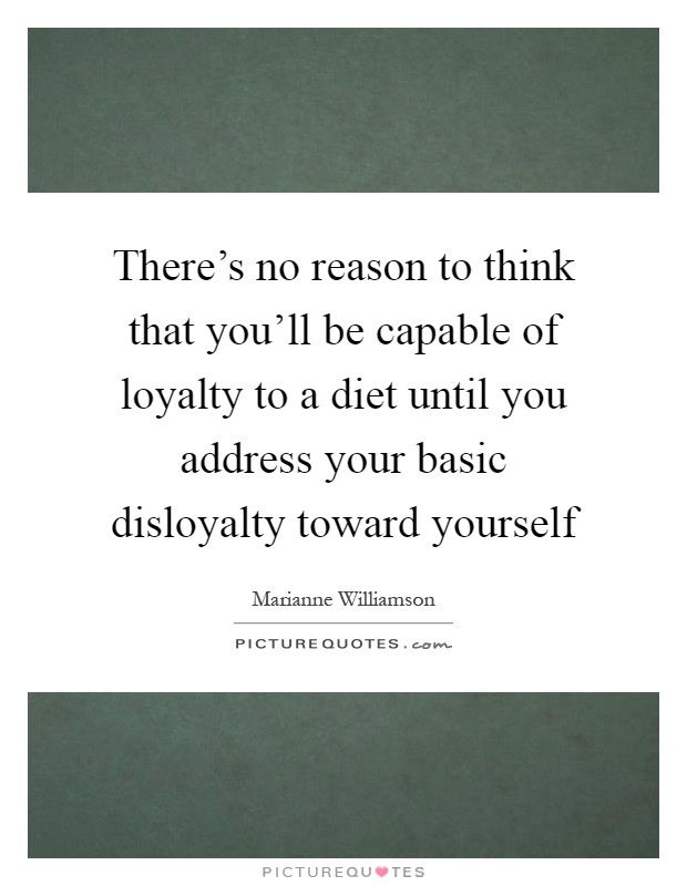 There's no reason to think that you'll be capable of loyalty to a diet until you address your basic disloyalty toward yourself Picture Quote #1