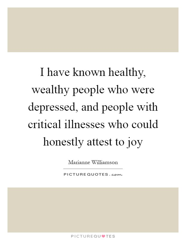 I have known healthy, wealthy people who were depressed, and people with critical illnesses who could honestly attest to joy Picture Quote #1