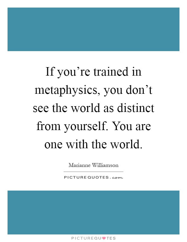 If you're trained in metaphysics, you don't see the world as distinct from yourself. You are one with the world Picture Quote #1