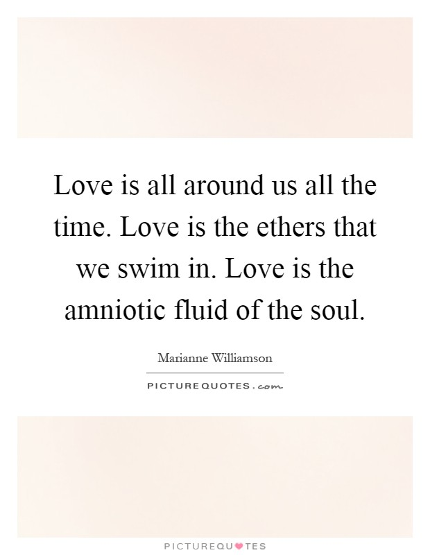Love is all around us all the time. Love is the ethers that we swim in. Love is the amniotic fluid of the soul Picture Quote #1