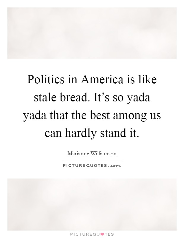 Politics in America is like stale bread. It's so yada yada that the best among us can hardly stand it Picture Quote #1