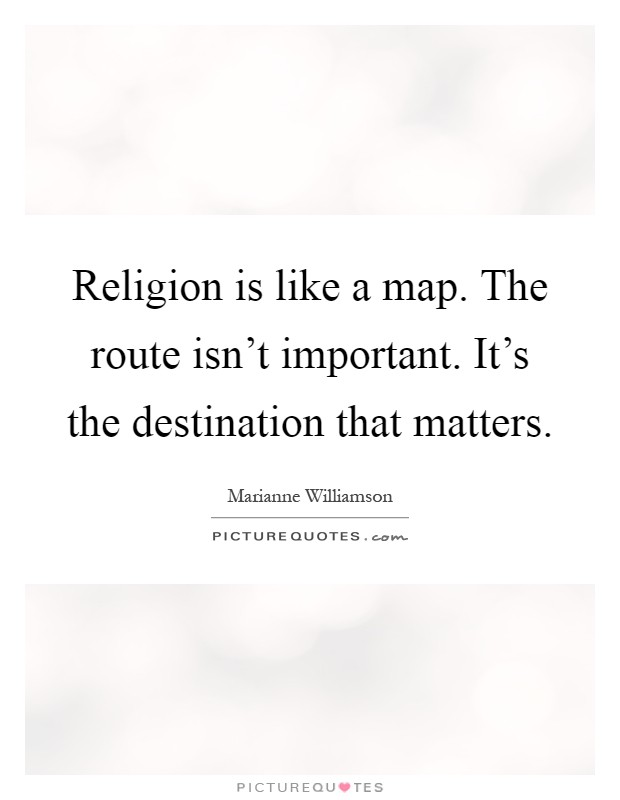 Religion is like a map. The route isn't important. It's the destination that matters Picture Quote #1