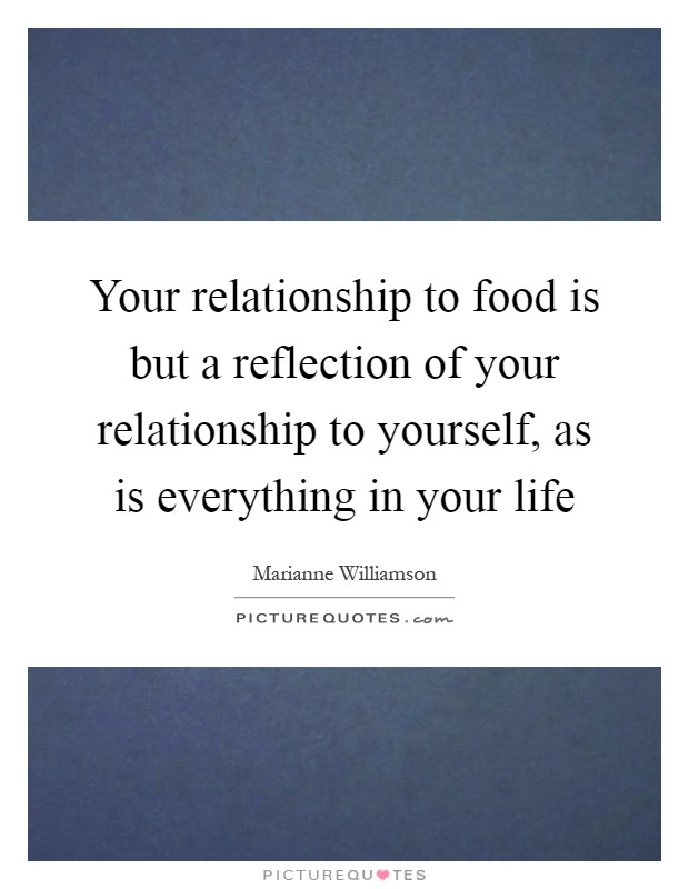 Your relationship to food is but a reflection of your relationship to yourself, as is everything in your life Picture Quote #1
