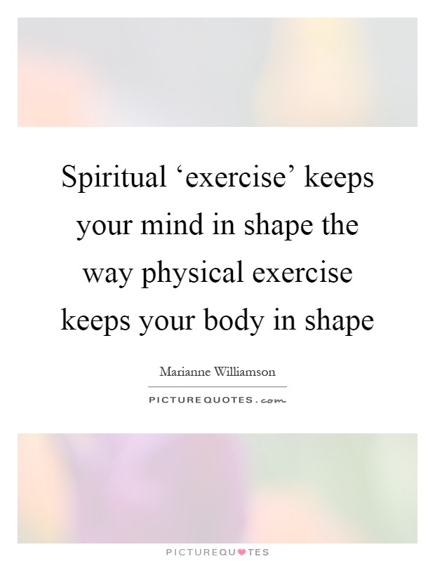 Spiritual 'exercise' keeps your mind in shape the way physical exercise keeps your body in shape Picture Quote #1