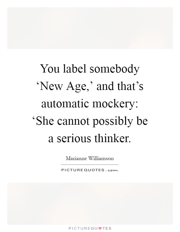 You label somebody 'New Age,' and that's automatic mockery: 'She cannot possibly be a serious thinker Picture Quote #1