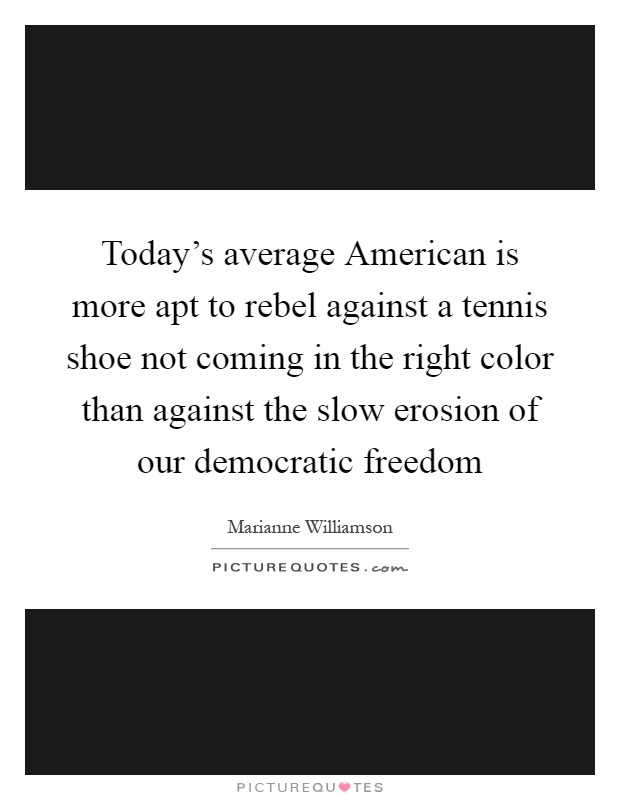 Today's average American is more apt to rebel against a tennis shoe not coming in the right color than against the slow erosion of our democratic freedom Picture Quote #1