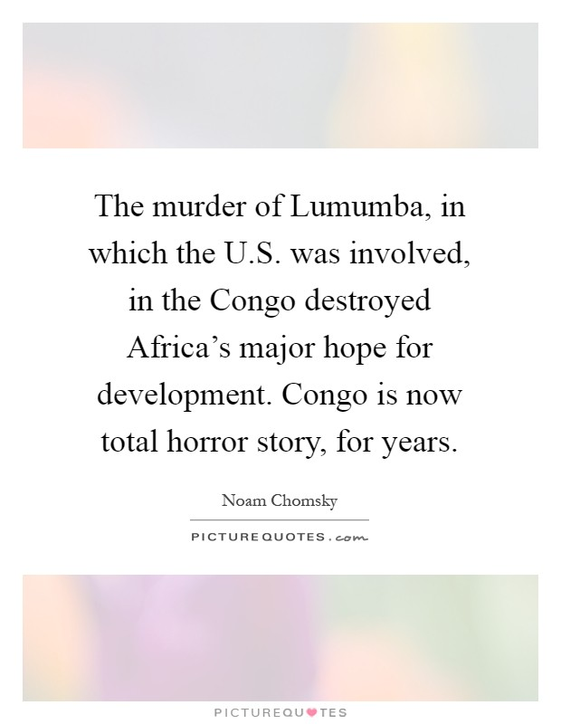 The murder of Lumumba, in which the U.S. was involved, in the Congo destroyed Africa's major hope for development. Congo is now total horror story, for years Picture Quote #1