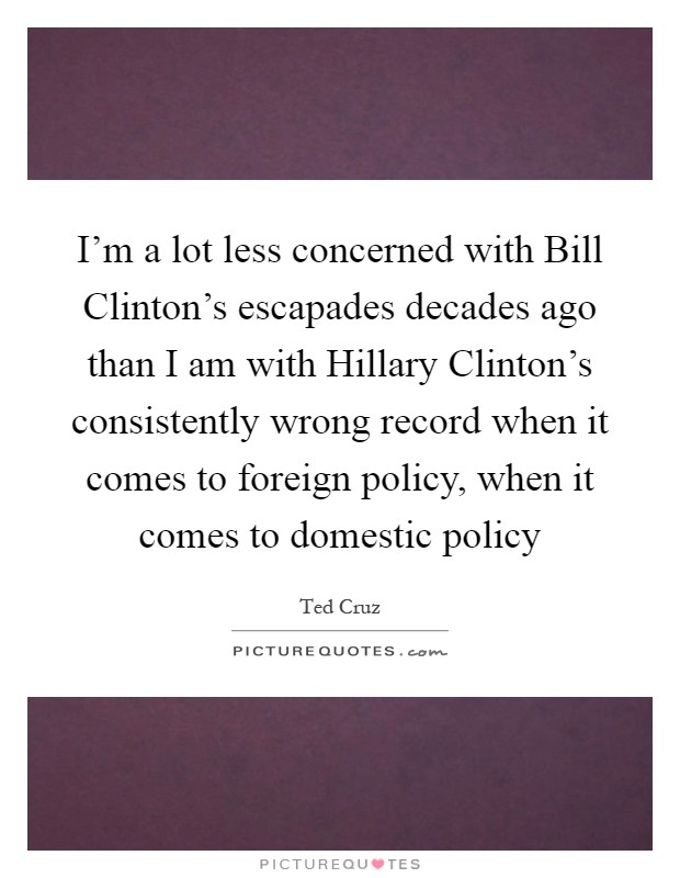 I'm a lot less concerned with Bill Clinton's escapades decades ago than I am with Hillary Clinton's consistently wrong record when it comes to foreign policy, when it comes to domestic policy Picture Quote #1