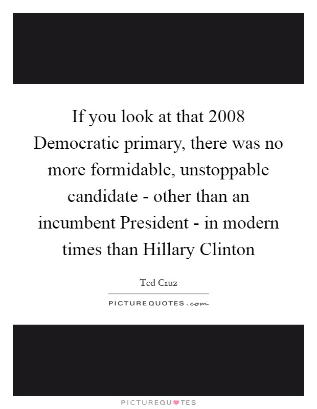 If you look at that 2008 Democratic primary, there was no more formidable, unstoppable candidate - other than an incumbent President - in modern times than Hillary Clinton Picture Quote #1