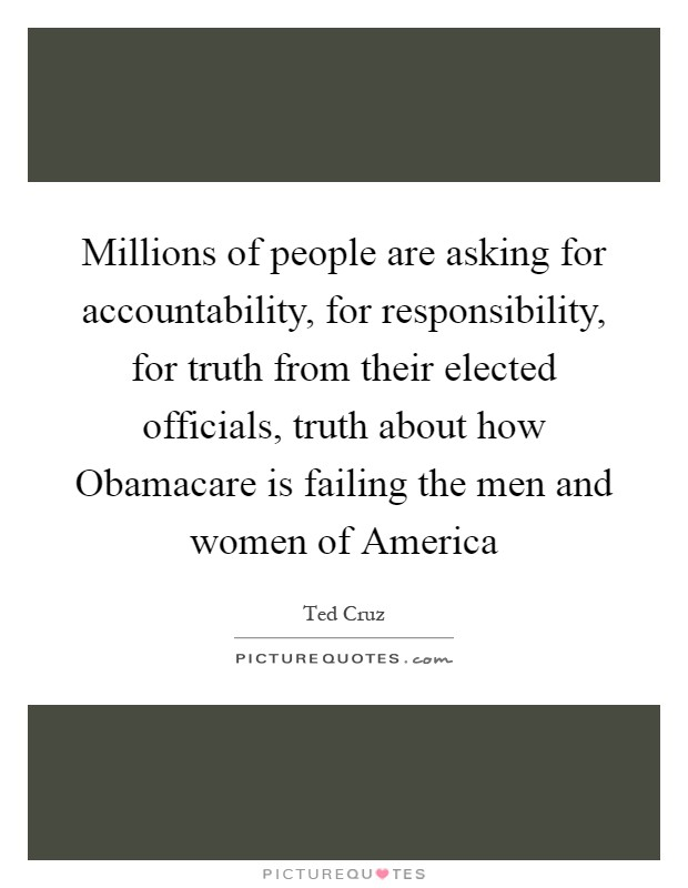 Millions of people are asking for accountability, for responsibility, for truth from their elected officials, truth about how Obamacare is failing the men and women of America Picture Quote #1