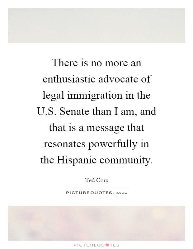 There is no more an enthusiastic advocate of legal immigration in the U.S. Senate than I am, and that is a message that resonates powerfully in the Hispanic community Picture Quote #1