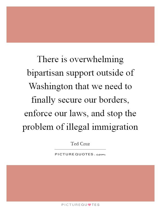There is overwhelming bipartisan support outside of Washington that we need to finally secure our borders, enforce our laws, and stop the problem of illegal immigration Picture Quote #1