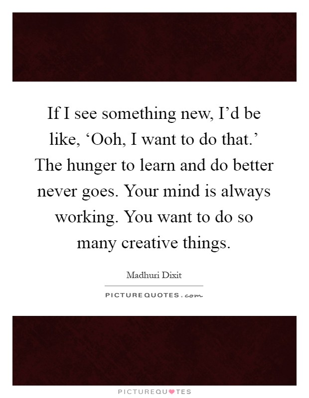 If I see something new, I'd be like, 'Ooh, I want to do that.' The hunger to learn and do better never goes. Your mind is always working. You want to do so many creative things Picture Quote #1
