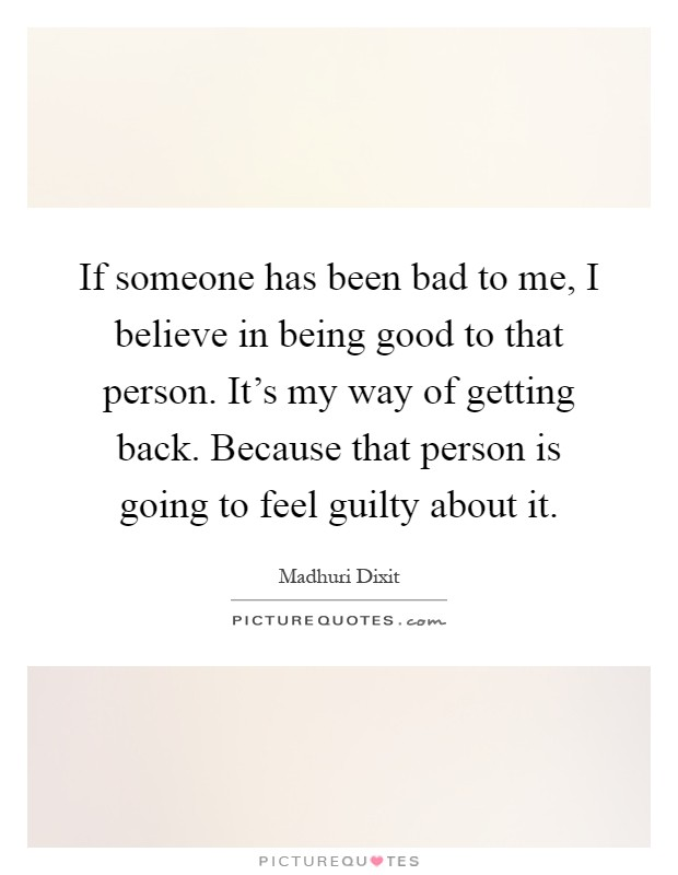 If someone has been bad to me, I believe in being good to that person. It's my way of getting back. Because that person is going to feel guilty about it Picture Quote #1