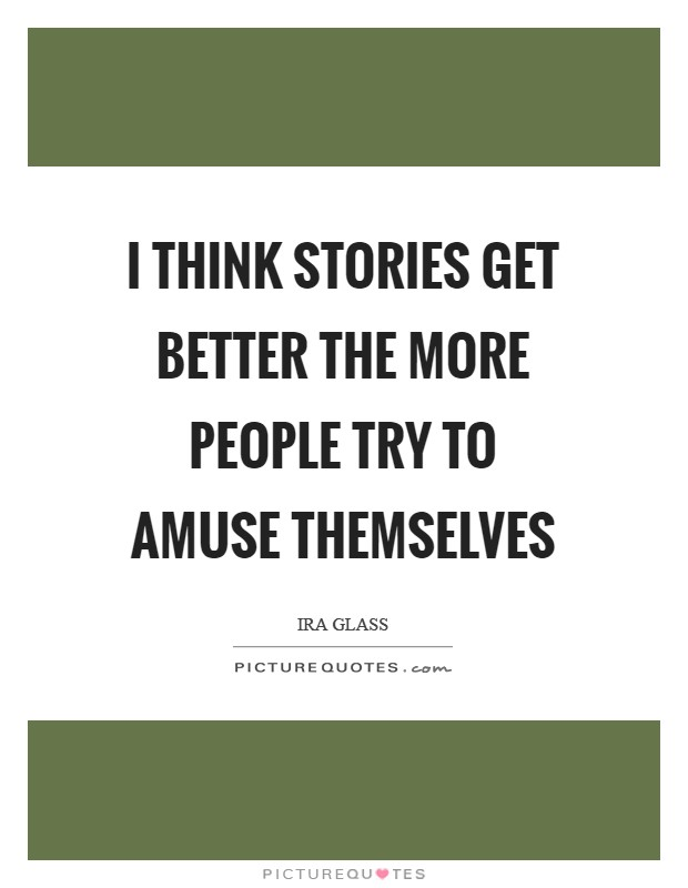I think stories get better the more people try to amuse themselves Picture Quote #1