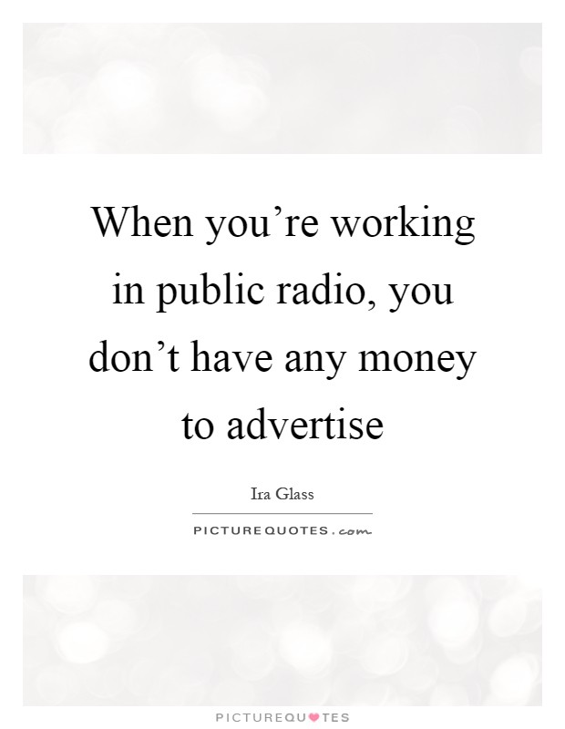 When you're working in public radio, you don't have any money to advertise Picture Quote #1