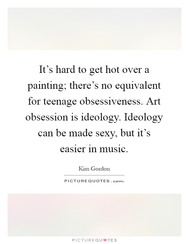 It's hard to get hot over a painting; there's no equivalent for teenage obsessiveness. Art obsession is ideology. Ideology can be made sexy, but it's easier in music Picture Quote #1