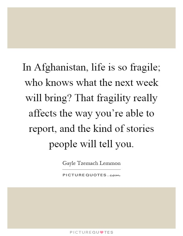 In Afghanistan, life is so fragile; who knows what the next week will bring? That fragility really affects the way you're able to report, and the kind of stories people will tell you Picture Quote #1